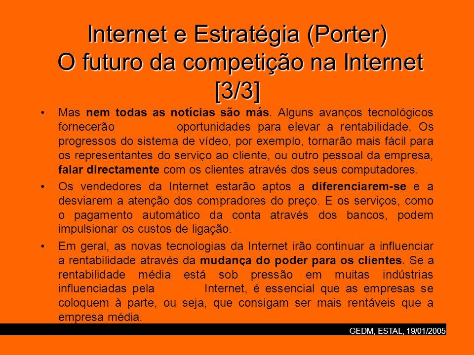 GEDM, ESTAL, 19/01/2005 Internet e Estratégia (Porter) Internet e vantagem competitiva [1/3] A única maneira de conseguir isto é atingindo uma vantagem competitiva sustentável operando através de baixos custos, comandando bons preços, ou fazendo ambas as coisas.