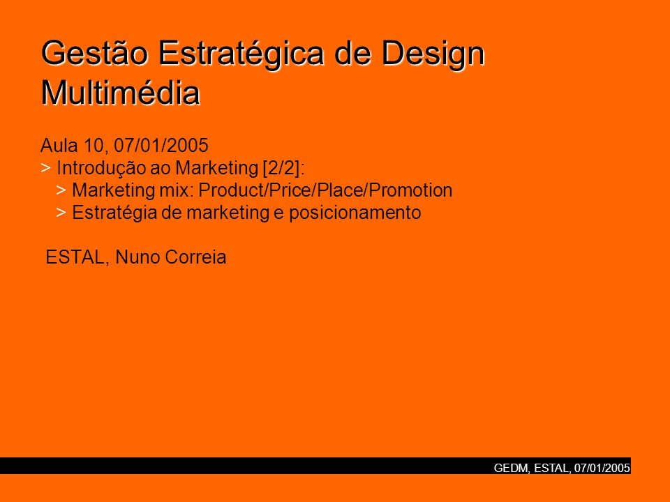 GEDM, ESTAL, 07/01/2005 Gestão Estratégica de Design Multimédia Gestão Estratégica de Design Multimédia Aula 10, 07/01/2005 > Introdução ao Marketing [2/2]: > Marketing mix: Product/Price/Place/Promotion > Estratégia de marketing e posicionamento ESTAL, Nuno Correia