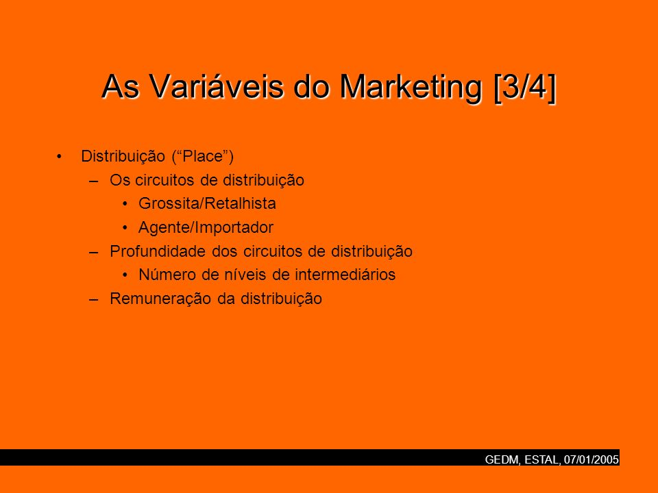 GEDM, ESTAL, 07/01/2005 As Variáveis do Marketing [3/4] Distribuição (Place) –Os circuitos de distribuição Grossita/Retalhista Agente/Importador –Prof