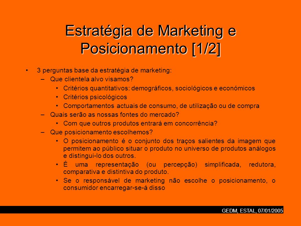 GEDM, ESTAL, 07/01/2005 Estratégia de Marketing e Posicionamento [1/2] 3 perguntas base da estratégia de marketing: –Que clientela alvo visamos? Crité