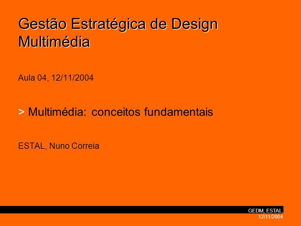 GEDM, ESTAL, 12/11/2004 Gestão Estratégica de Design Multimédia Gestão Estratégica de Design Multimédia Aula 04, 12/11/2004 > Multimédia: conceitos fundamentais ESTAL, Nuno Correia
