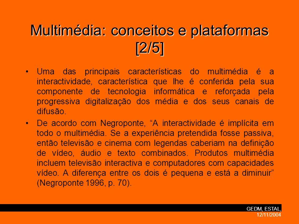 GEDM, ESTAL, 12/11/2004 Multimédia:conceitos e plataformas [2/5] Multimédia: conceitos e plataformas [2/5] Uma das principais características do multimédia é a interactividade, característica que lhe é conferida pela sua componente de tecnologia informática e reforçada pela progressiva digitalização dos média e dos seus canais de difusão.