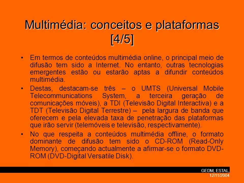 GEDM, ESTAL, 12/11/2004 Multimédia:conceitos e plataformas [4/5] Multimédia: conceitos e plataformas [4/5] Em termos de conteúdos multimédia online, o principal meio de difusão tem sido a Internet.