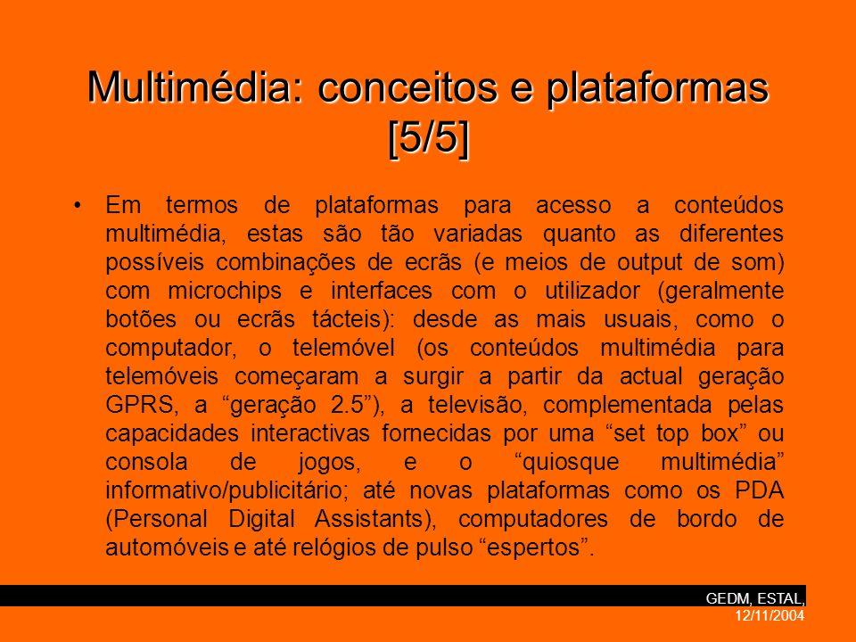 GEDM, ESTAL, 12/11/2004 Multimédia:conceitos e plataformas [5/5] Multimédia: conceitos e plataformas [5/5] Em termos de plataformas para acesso a conteúdos multimédia, estas são tão variadas quanto as diferentes possíveis combinações de ecrãs (e meios de output de som) com microchips e interfaces com o utilizador (geralmente botões ou ecrãs tácteis): desde as mais usuais, como o computador, o telemóvel (os conteúdos multimédia para telemóveis começaram a surgir a partir da actual geração GPRS, a geração 2.5), a televisão, complementada pelas capacidades interactivas fornecidas por uma set top box ou consola de jogos, e o quiosque multimédia informativo/publicitário; até novas plataformas como os PDA (Personal Digital Assistants), computadores de bordo de automóveis e até relógios de pulso espertos.