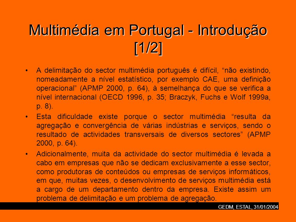 GEDM, ESTAL, 31/01/2004 Multimédia em Portugal - Introdução [2/2] Os estudos efectuados (APMP, Deloitte & Touche, Obercom) não têm abordado em profundidade o core do sector multimédia (conteúdos) em Portugal.