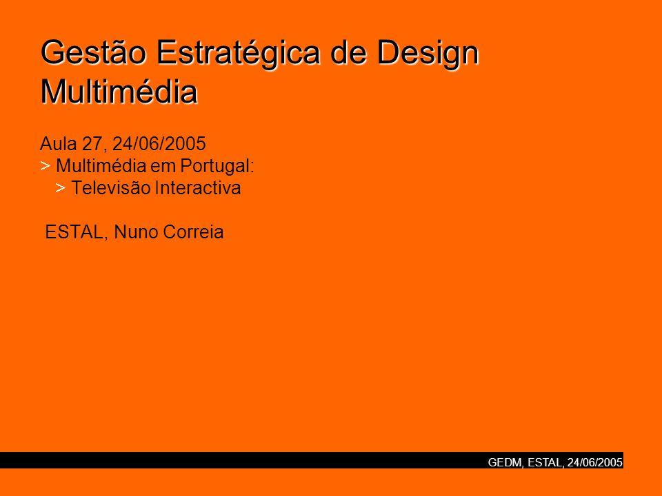 GEDM, ESTAL, 24/06/2005 Gestão Estratégica de Design Multimédia Gestão Estratégica de Design Multimédia Aula 27, 24/06/2005 > Multimédia em Portugal: > Televisão Interactiva ESTAL, Nuno Correia
