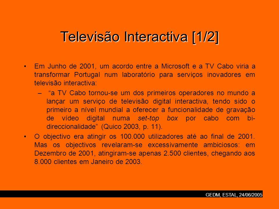 GEDM, ESTAL, 24/06/2005 Televisão Interactiva [1/2] Em Junho de 2001, um acordo entre a Microsoft e a TV Cabo viria a transformar Portugal num laboratório para serviços inovadores em televisão interactiva: – a TV Cabo tornou-se um dos primeiros operadores no mundo a lançar um serviço de televisão digital interactiva, tendo sido o primeiro a nível mundial a oferecer a funcionalidade de gravação de vídeo digital numa set-top box por cabo com bi- direccionalidade (Quico 2003, p.