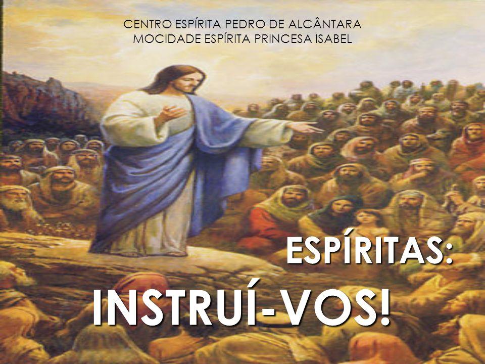 CENTRO ESPÍRITA PEDRO DE ALCÂNTARA MOCIDADE ESPÍRITA PRINCESA ISABEL ESPÍRITAS: ESPÍRITAS: INSTRUÍ-VOS! INSTRUÍ-VOS!