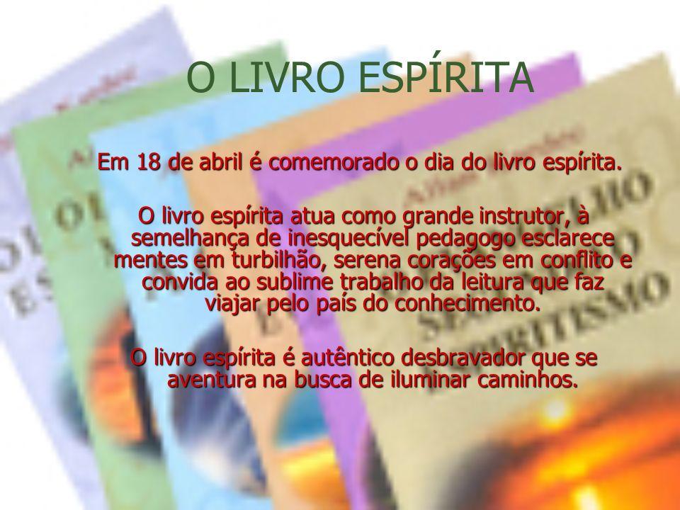 O LIVRO ESPÍRITA Em 18 de abril é comemorado o dia do livro espírita. O livro espírita atua como grande instrutor, à semelhança de inesquecível pedago