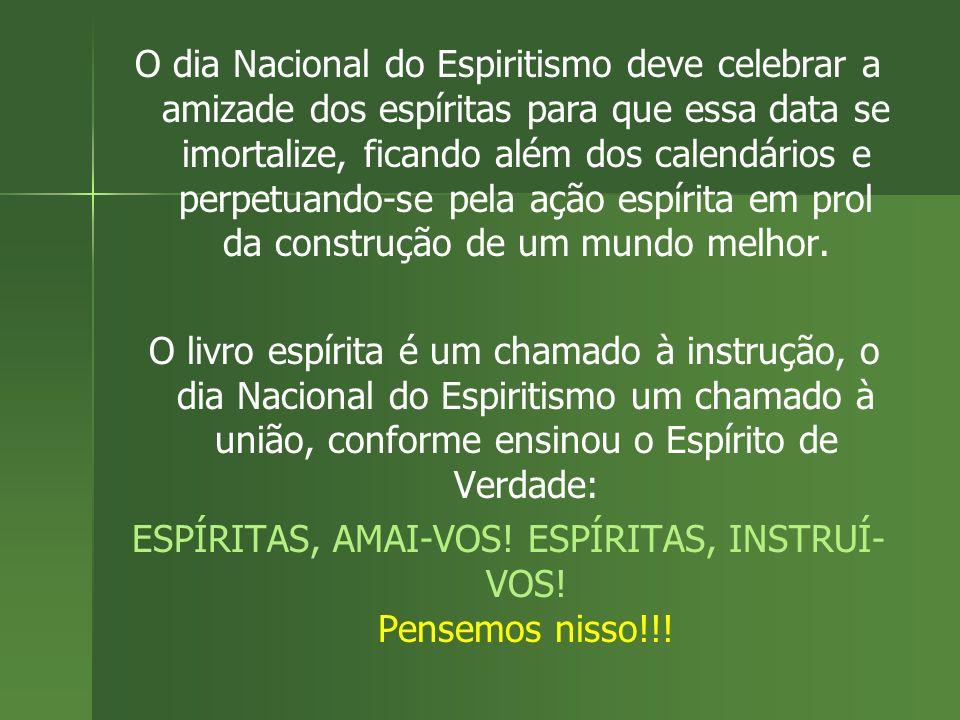 O dia Nacional do Espiritismo deve celebrar a amizade dos espíritas para que essa data se imortalize, ficando além dos calendários e perpetuando-se pe