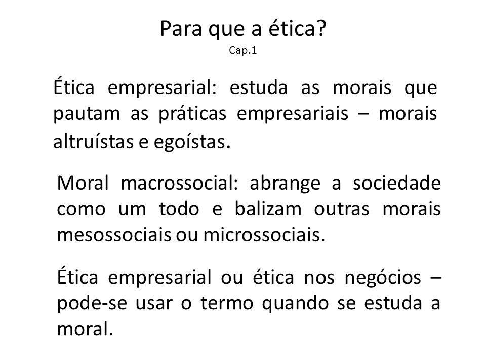 Para que a ética? Cap.1 Ética empresarial: estuda as morais que pautam as práticas empresariais – morais altruístas e egoístas. Moral macrossocial: ab