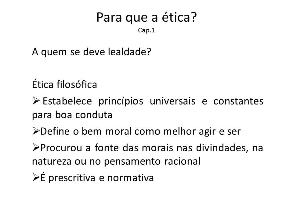 Para que a ética? Cap.1 A quem se deve lealdade? Ética filosófica Estabelece princípios universais e constantes para boa conduta Define o bem moral co