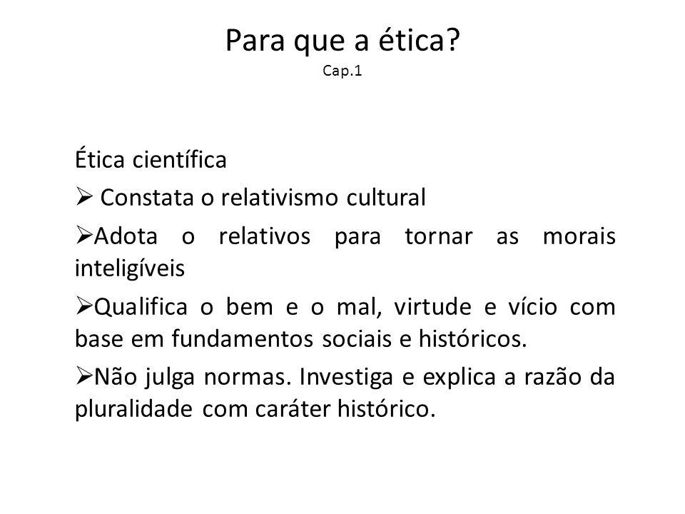 Para que a ética? Cap.1 Ética científica Constata o relativismo cultural Adota o relativos para tornar as morais inteligíveis Qualifica o bem e o mal,