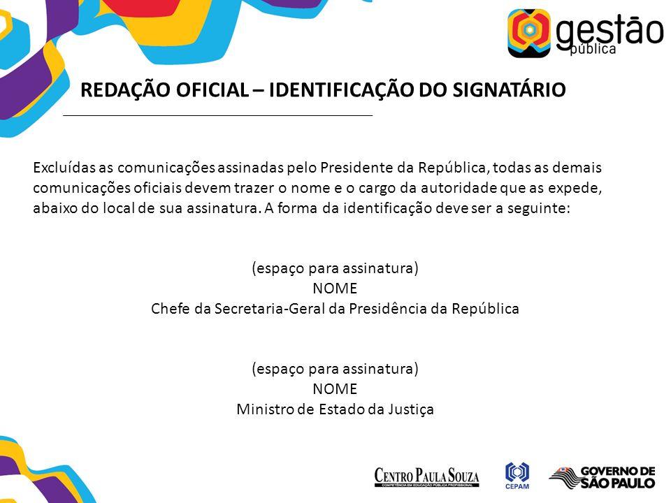 REDAÇÃO OFICIAL – IDENTIFICAÇÃO DO SIGNATÁRIO Excluídas as comunicações assinadas pelo Presidente da República, todas as demais comunicações oficiais