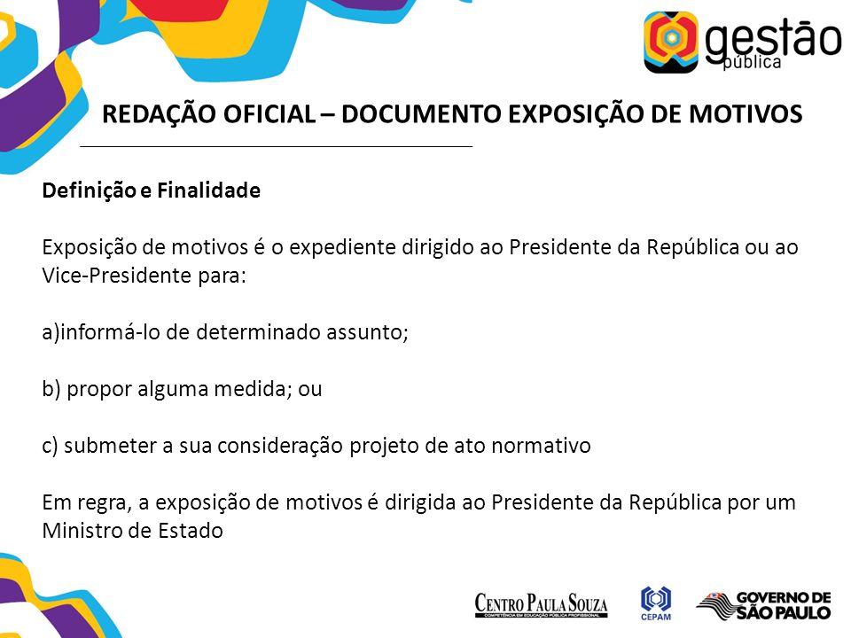 REDAÇÃO OFICIAL – DOCUMENTO EXPOSIÇÃO DE MOTIVOS Definição e Finalidade Exposição de motivos é o expediente dirigido ao Presidente da República ou ao