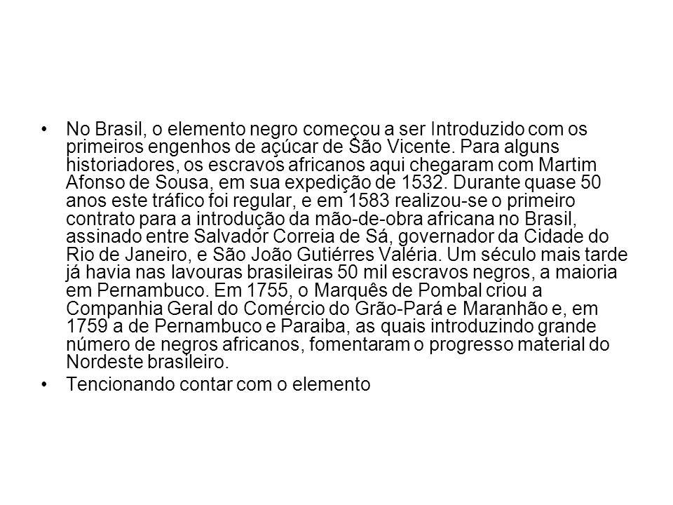 No Brasil, o elemento negro começou a ser Introduzido com os primeiros engenhos de açúcar de São Vicente. Para alguns historiadores, os escravos afric