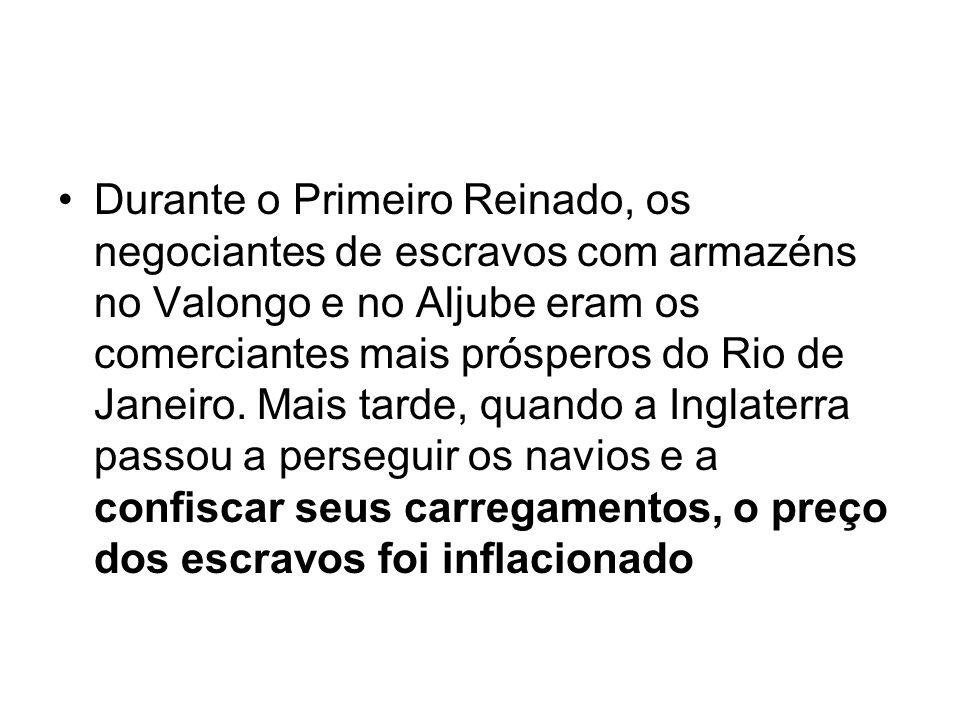 Durante o Primeiro Reinado, os negociantes de escravos com armazéns no Valongo e no Aljube eram os comerciantes mais prósperos do Rio de Janeiro. Mais