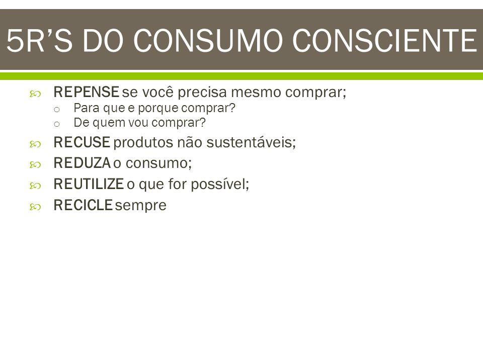 5RS DO CONSUMO CONSCIENTE REPENSE se você precisa mesmo comprar; o o Para que e porque comprar? o o De quem vou comprar? RECUSE produtos não sustentáv