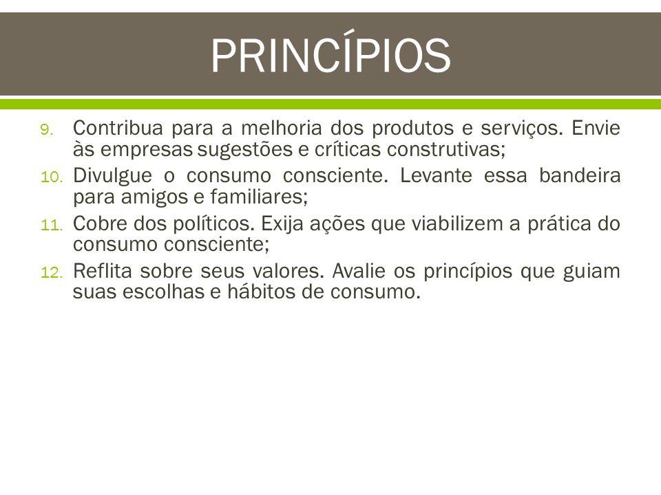 9. Contribua para a melhoria dos produtos e serviços. Envie às empresas sugestões e críticas construtivas; 10. Divulgue o consumo consciente. Levante