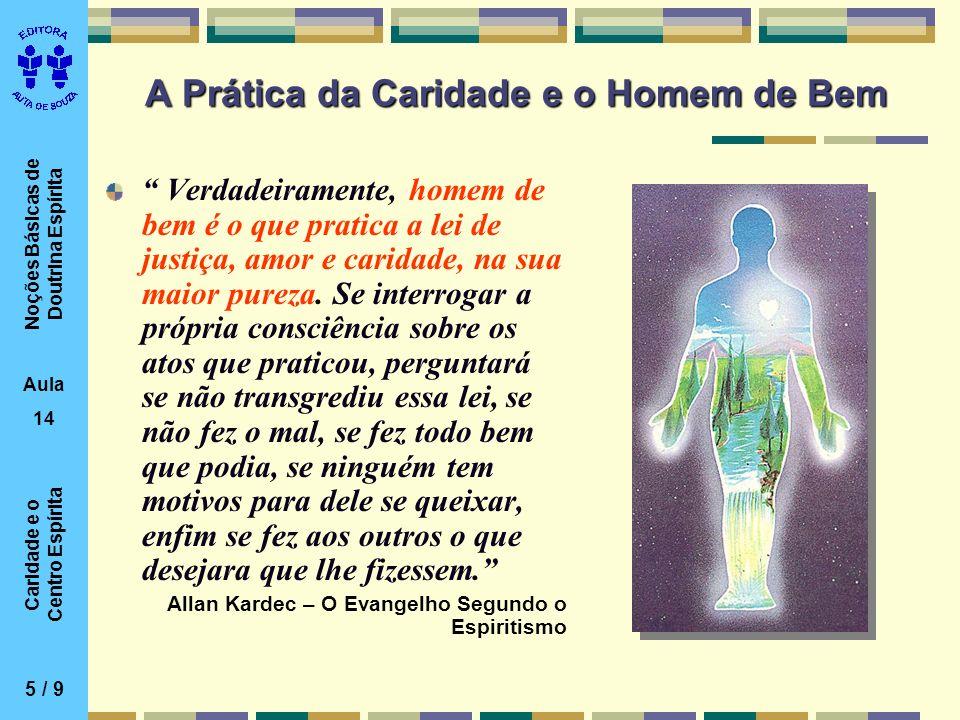 Noções Básicas de Doutrina Espírita Aula 14 Caridade e o Centro Espírita A Prática da Caridade e o Homem de Bem Verdadeiramente, homem de bem é o que