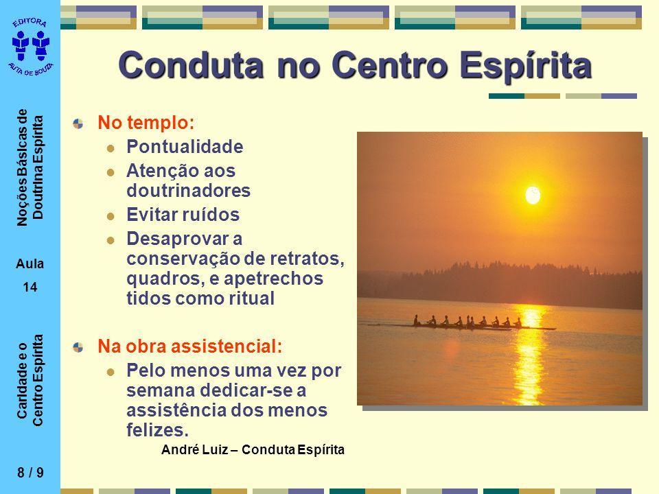 Noções Básicas de Doutrina Espírita Aula 14 Caridade e o Centro Espírita Conduta no Centro Espírita No templo: Pontualidade Atenção aos doutrinadores