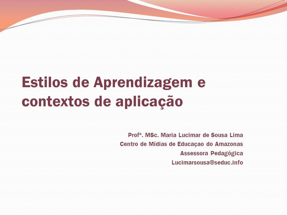 Estilos de Aprendizagem e contextos de aplicação Profª. MSc. Maria Lucimar de Sousa Lima Centro de Mídias de Educaçao do Amazonas Assessora Pedagógica