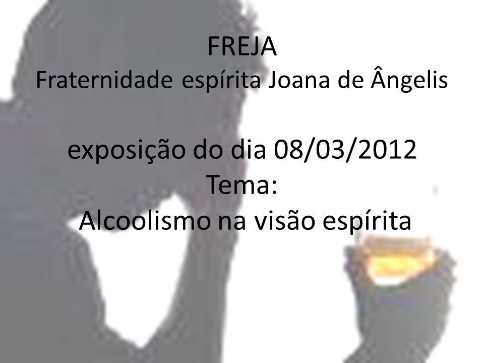 FREJA Fraternidade espírita Joana de Ângelis exposição do dia 08/03/2012 Tema: Alcoolismo na visão espírita