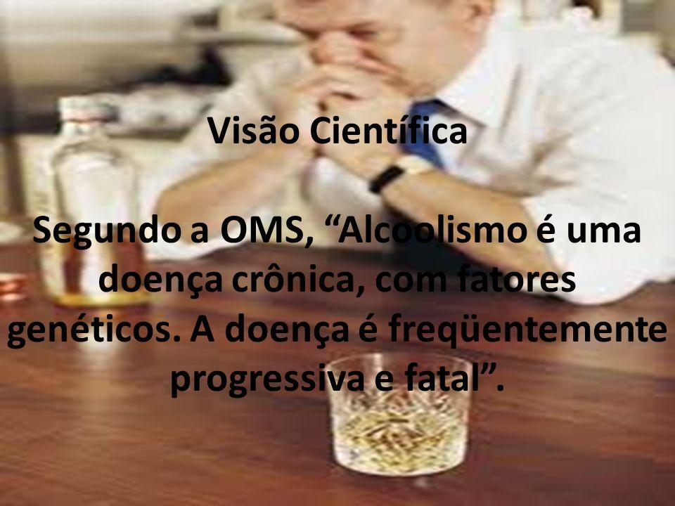 Visão Científica Segundo a OMS, Alcoolismo é uma doença crônica, com fatores genéticos. A doença é freqüentemente progressiva e fatal.