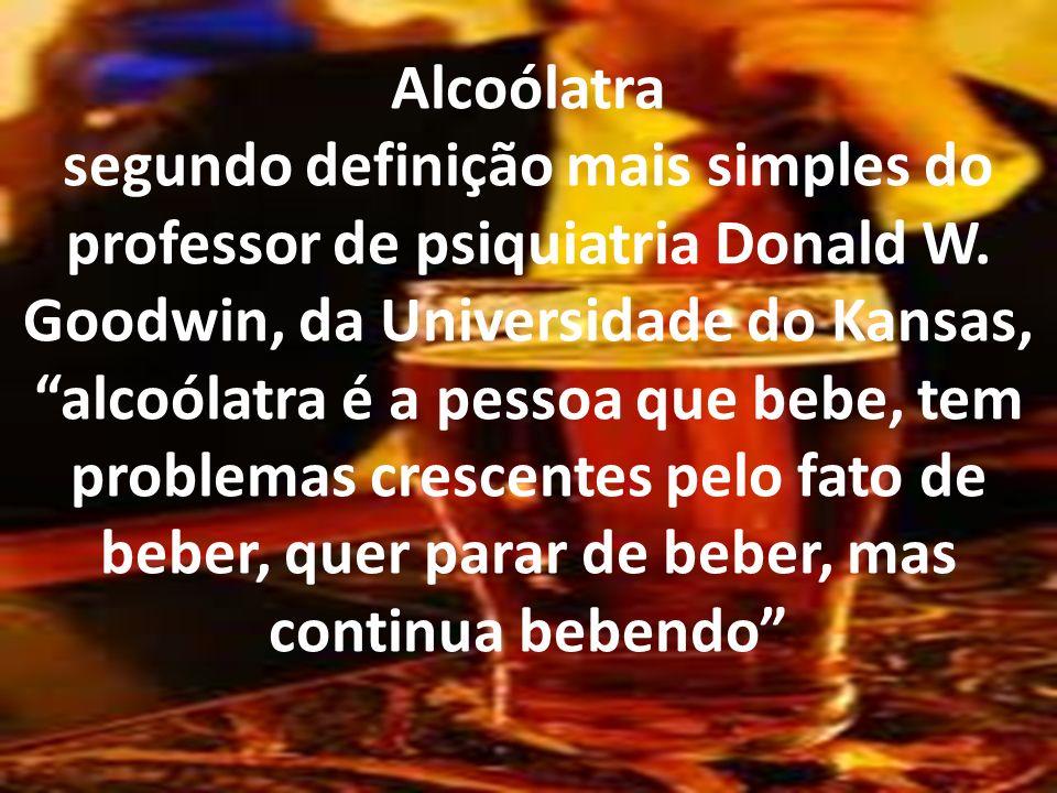 Alcoólatra segundo definição mais simples do professor de psiquiatria Donald W. Goodwin, da Universidade do Kansas, alcoólatra é a pessoa que bebe, te