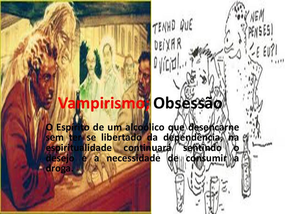 Vampirismo; Obsessão O Espírito de um alcoólico que desencarne sem ter se libertado da dependência, na espiritualidade continuará sentindo o desejo e