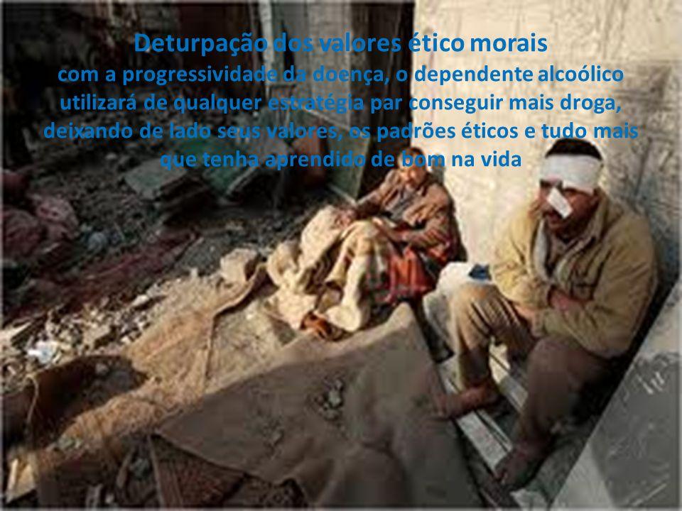 Deturpação dos valores ético morais com a progressividade da doença, o dependente alcoólico utilizará de qualquer estratégia par conseguir mais droga,
