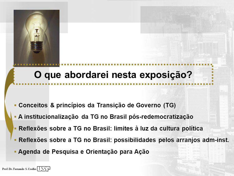 Prof. Dr. Fernando S. Coelho O que abordarei nesta exposição? Conceitos & princípios da Transição de Governo (TG) A institucionalização da TG no Brasi