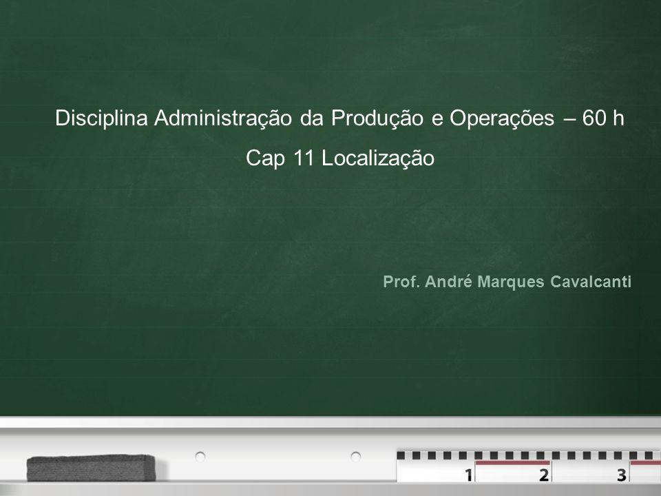 Prof. André Marques Cavalcanti Disciplina Administração da Produção e Operações – 60 h Cap 11 Localização
