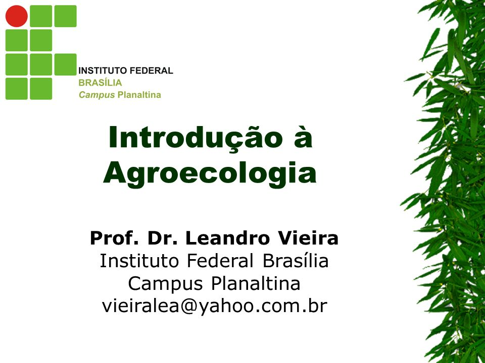 Introdução à Agroecologia Prof. Dr. Leandro Vieira Instituto Federal Brasília Campus Planaltina vieiralea@yahoo.com.br