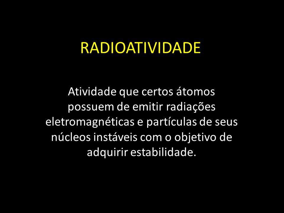 RADIOATIVIDADE Atividade que certos átomos possuem de emitir radiações eletromagnéticas e partículas de seus núcleos instáveis com o objetivo de adqui