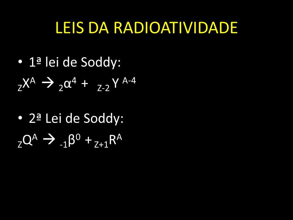 LEIS DA RADIOATIVIDADE 1ª lei de Soddy: Z X A 2 α 4 + Z-2 Y A-4 2ª Lei de Soddy: Z Q A -1 β 0 + Z+1 R A