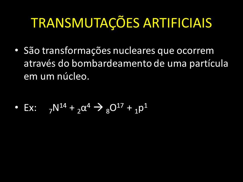 TRANSMUTAÇÕES ARTIFICIAIS São transformações nucleares que ocorrem através do bombardeamento de uma partícula em um núcleo. Ex: 7 N 14 + 2 α 4 8 O 17