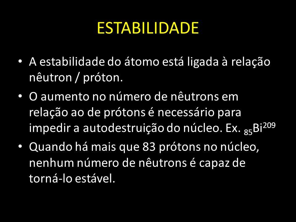 ESTABILIDADE A estabilidade do átomo está ligada à relação nêutron / próton. O aumento no número de nêutrons em relação ao de prótons é necessário par