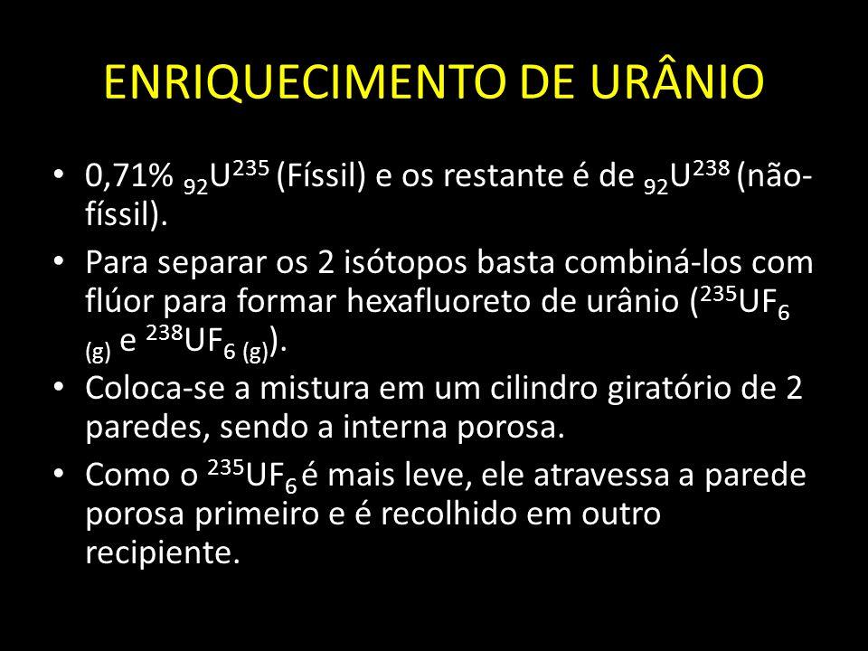 ENRIQUECIMENTO DE URÂNIO 0,71% 92 U 235 (Físsil) e os restante é de 92 U 238 (não- físsil). Para separar os 2 isótopos basta combiná-los com flúor par