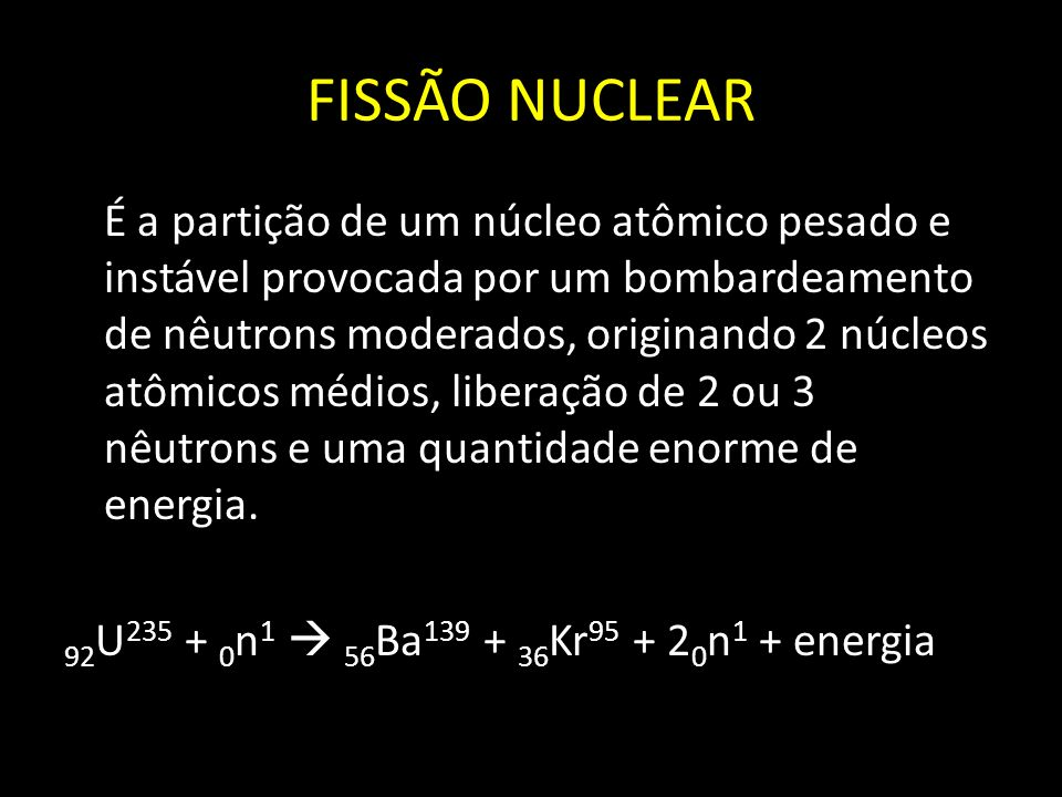 FISSÃO NUCLEAR É a partição de um núcleo atômico pesado e instável provocada por um bombardeamento de nêutrons moderados, originando 2 núcleos atômico