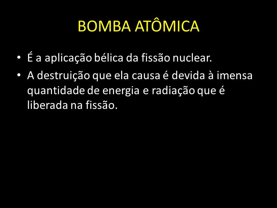 BOMBA ATÔMICA É a aplicação bélica da fissão nuclear. A destruição que ela causa é devida à imensa quantidade de energia e radiação que é liberada na