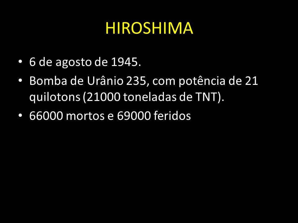 HIROSHIMA 6 de agosto de 1945. Bomba de Urânio 235, com potência de 21 quilotons (21000 toneladas de TNT). 66000 mortos e 69000 feridos