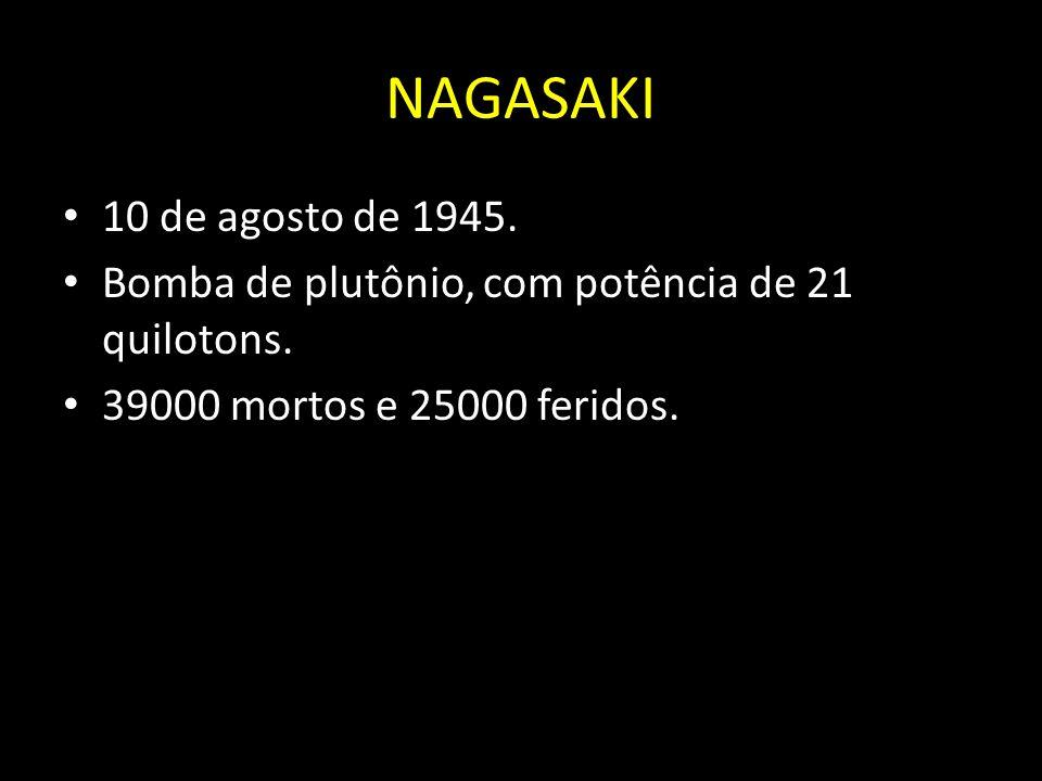 NAGASAKI 10 de agosto de 1945. Bomba de plutônio, com potência de 21 quilotons. 39000 mortos e 25000 feridos.