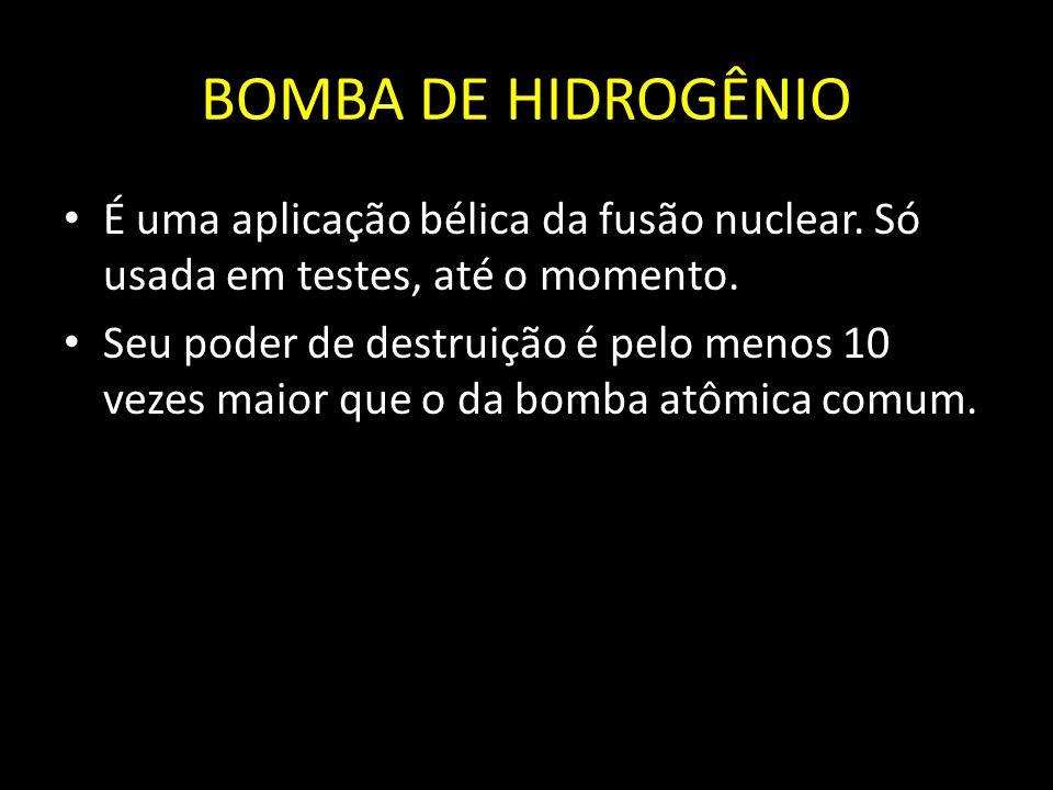 BOMBA DE HIDROGÊNIO É uma aplicação bélica da fusão nuclear. Só usada em testes, até o momento. Seu poder de destruição é pelo menos 10 vezes maior qu