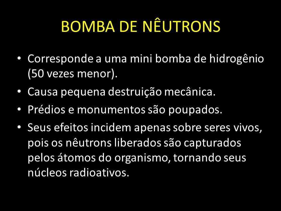 BOMBA DE NÊUTRONS Corresponde a uma mini bomba de hidrogênio (50 vezes menor). Causa pequena destruição mecânica. Prédios e monumentos são poupados. S