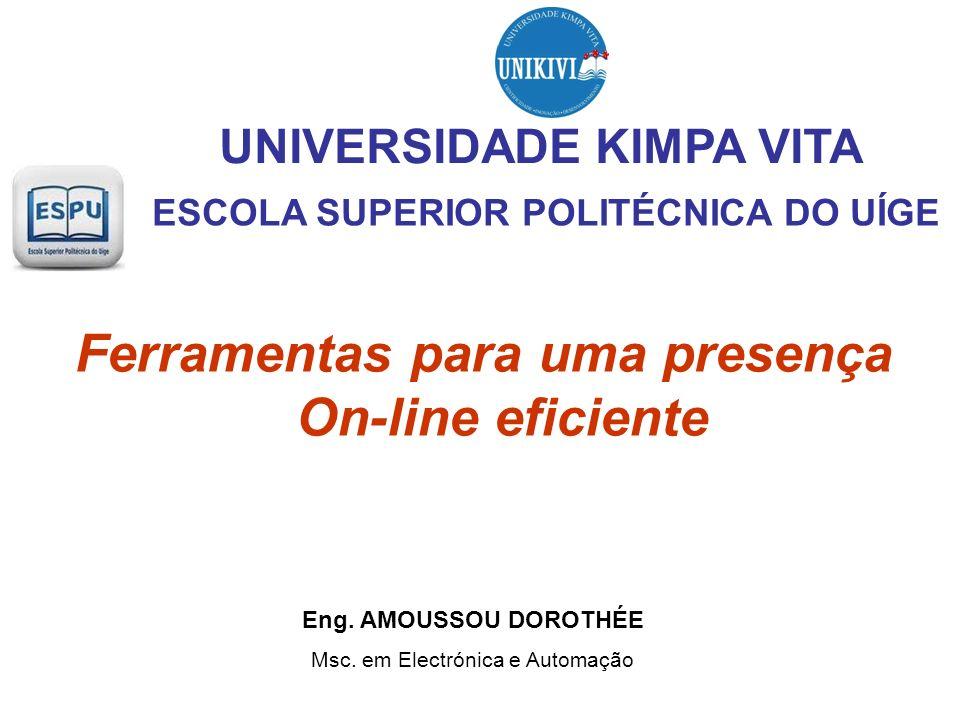 ESCOLA SUPERIOR POLITÉCNICA DO UÍGE Ferramentas para uma presença On-line eficiente Eng. AMOUSSOU DOROTHÉE Msc. em Electrónica e Automação UNIVERSIDAD