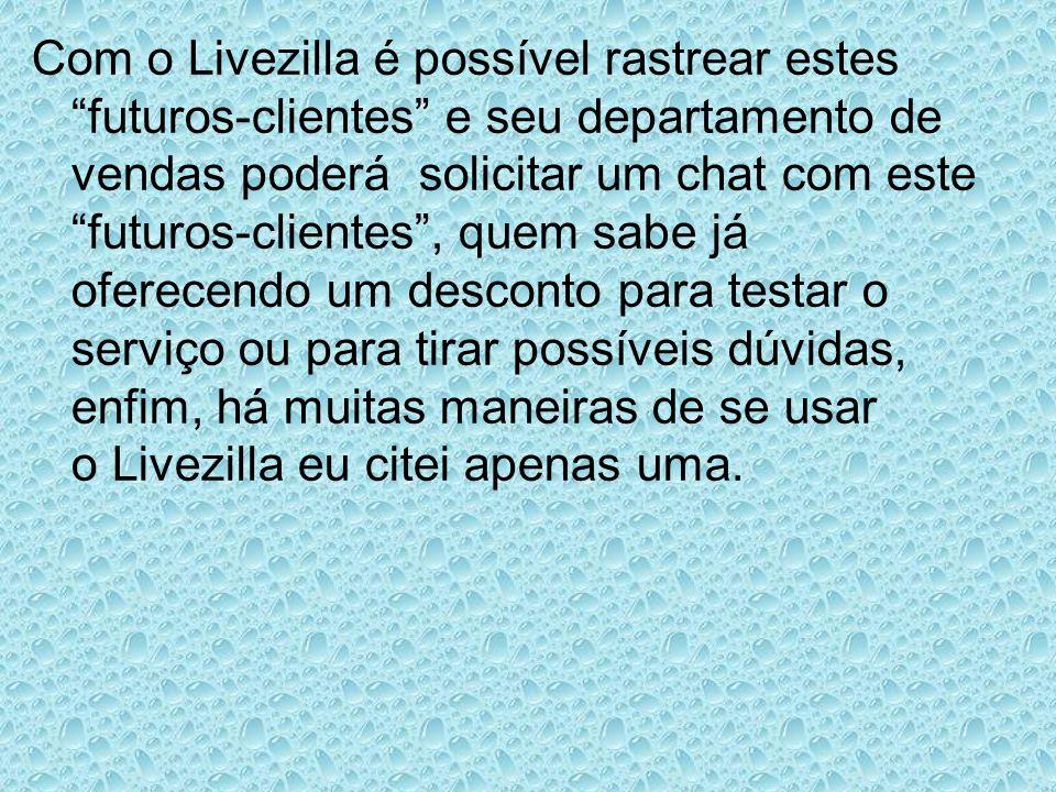 Com o Livezilla é possível rastrear estes futuros-clientes e seu departamento de vendas poderá solicitar um chat com este futuros-clientes, quem sabe