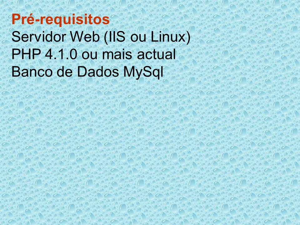 Pré-requisitos Servidor Web (IIS ou Linux) PHP 4.1.0 ou mais actual Banco de Dados MySql