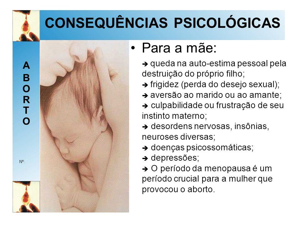 ABORTOABORTO Nº: CONSEQUÊNCIAS PSICOLÓGICAS Para a mãe: queda na auto-estima pessoal pela destruição do próprio filho; frigidez (perda do desejo sexual); aversão ao marido ou ao amante; culpabilidade ou frustração de seu instinto materno; desordens nervosas, insônias, neuroses diversas; doenças psicossomáticas; depressões; O período da menopausa é um período crucial para a mulher que provocou o aborto.