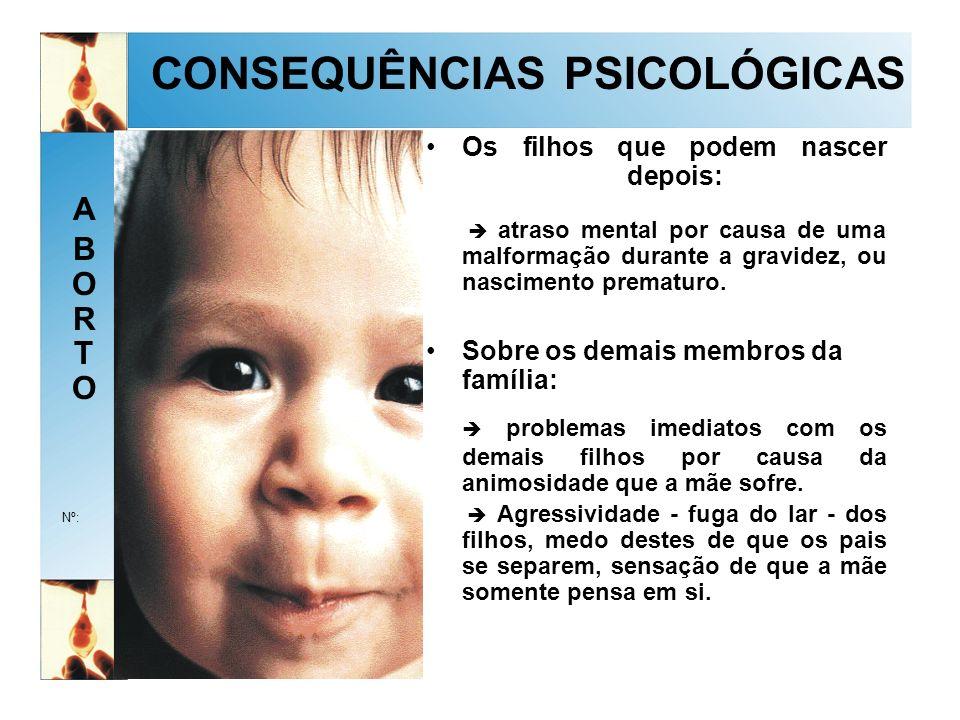 ABORTOABORTO Nº: CONSEQUÊNCIAS PSICOLÓGICAS Os filhos que podem nascer depois: atraso mental por causa de uma malformação durante a gravidez, ou nascimento prematuro.